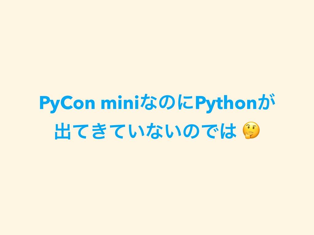 PyCon miniͳͷʹPython͕ ग़͖͍ͯͯͳ͍ͷͰ