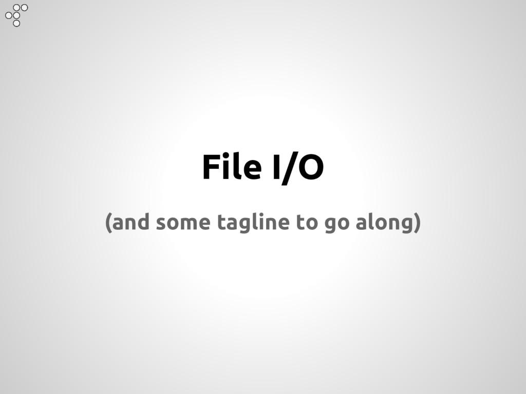 File I/O (and some tagline to go along)