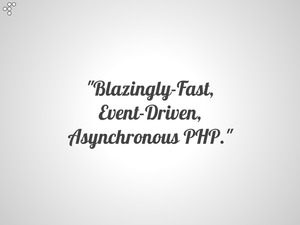 """""""Blazingly-Fast, Event-Driven, Asynchronous PHP..."""