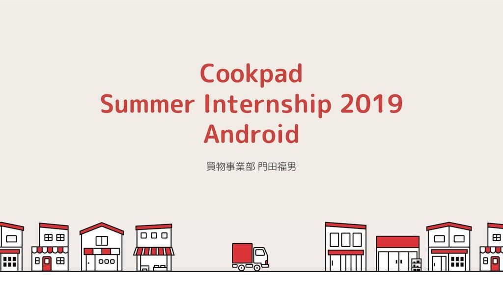 Cookpad Summer Internship 2019 Android 買物事業部 門田...