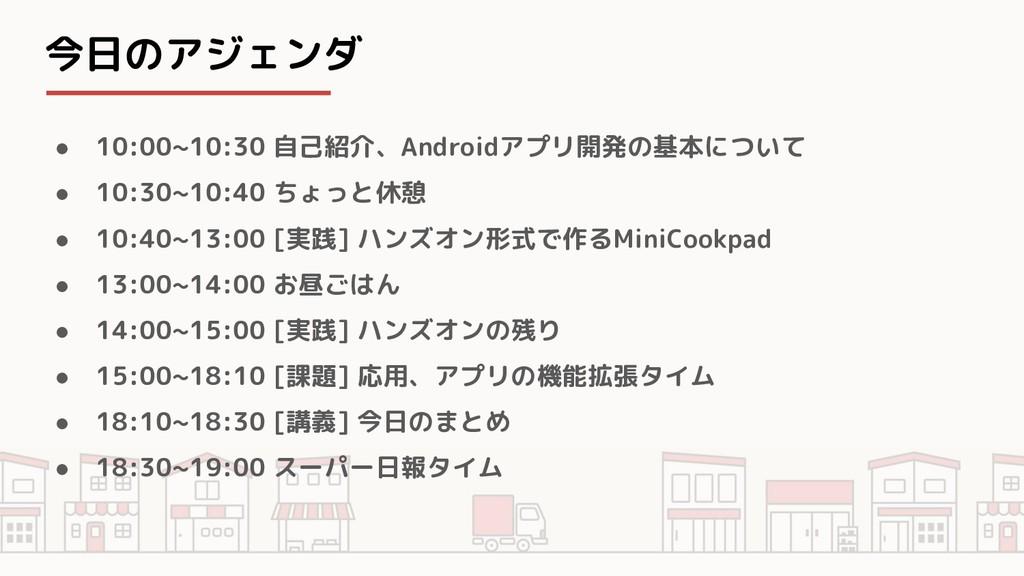 今日のアジェンダ ● 10:00~10:30 自己紹介、Androidアプリ開発の基本について...