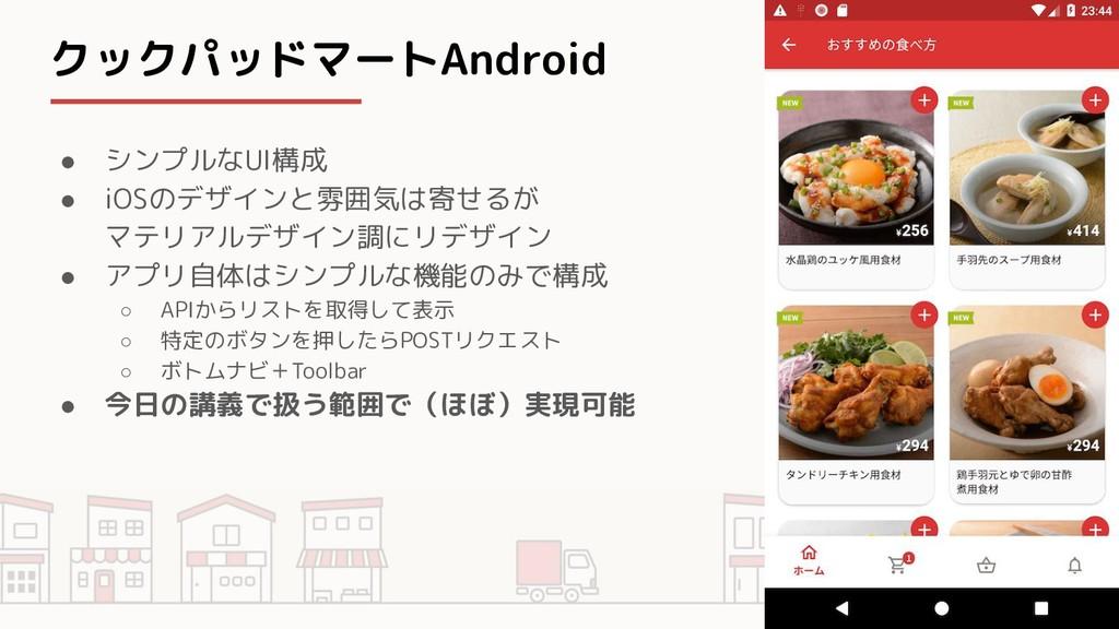 クックパッドマートAndroid ● シンプルなUI構成 ● iOSのデザインと雰囲気は寄せる...