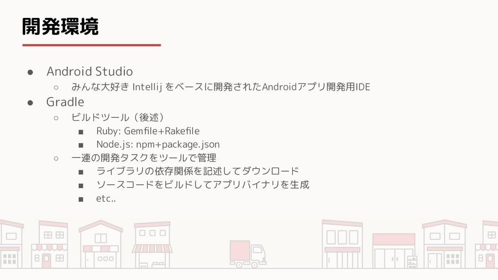 開発環境 ● Android Studio ○ みんな大好き Intellij をベースに開発...