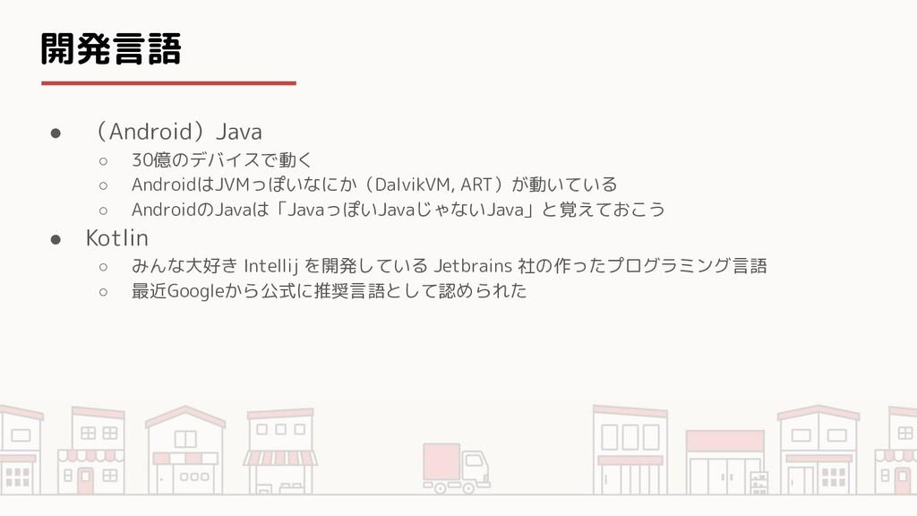 開発言語 ● (Android)Java ○ 30億のデバイスで動く ○ AndroidはJV...
