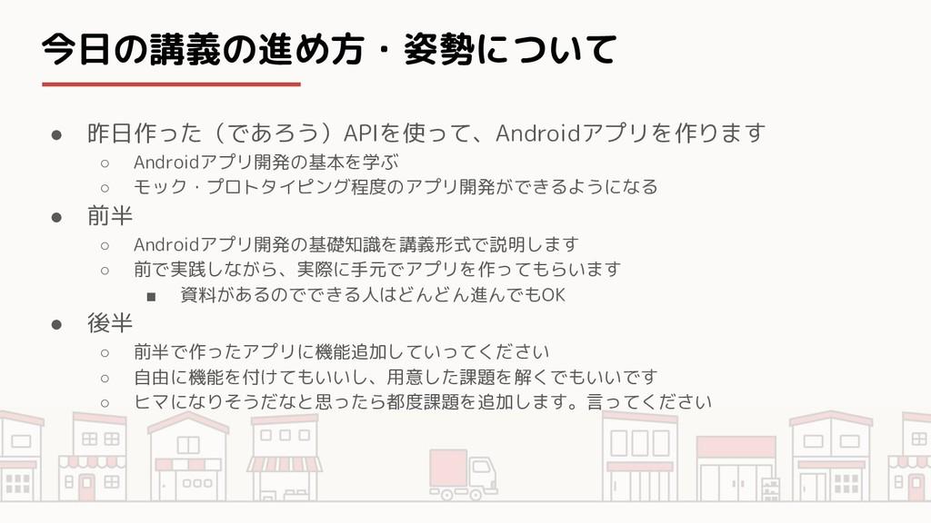 今日の講義の進め方・姿勢について ● 昨日作った(であろう)APIを使って、Androidアプ...