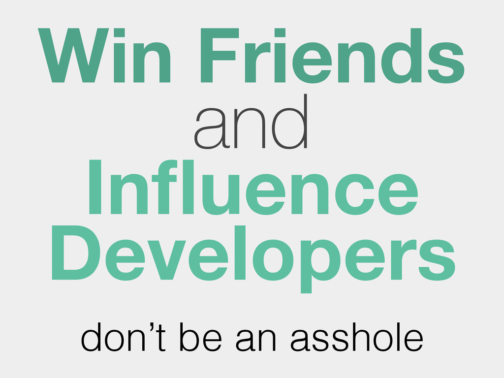 Win Friends and Influence Developers don't be an...