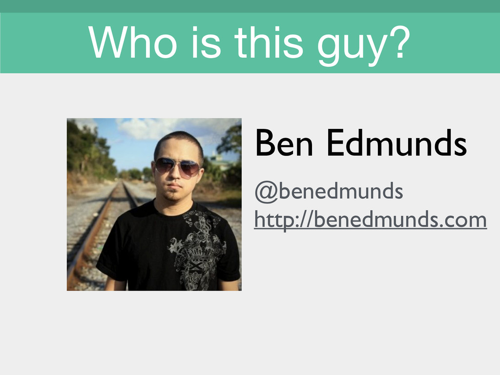 Who is this guy? Ben Edmunds  ! @benedmunds ...