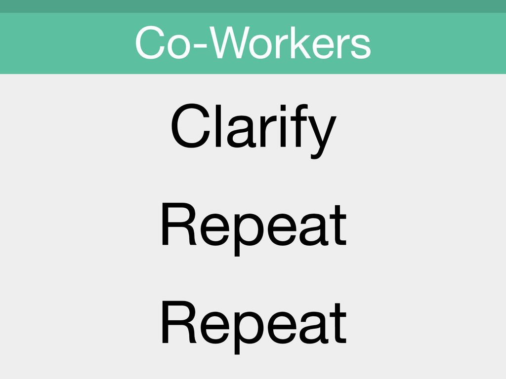 Clarify  Repeat  Repeat Co-Workers