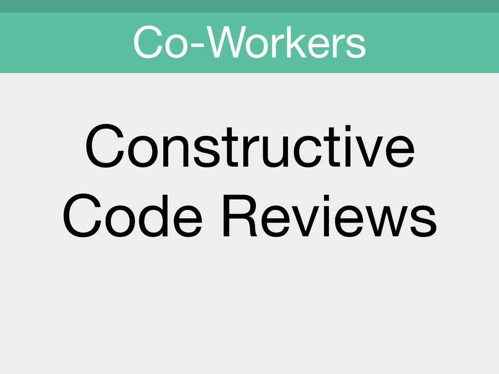 Constructive  Code Reviews  Co-Workers
