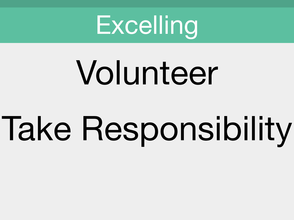 Volunteer  Take Responsibility  ! Excelling