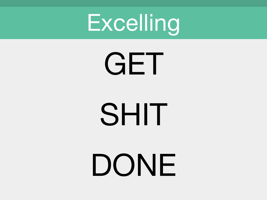 GET  SHIT  DONE  Excelling
