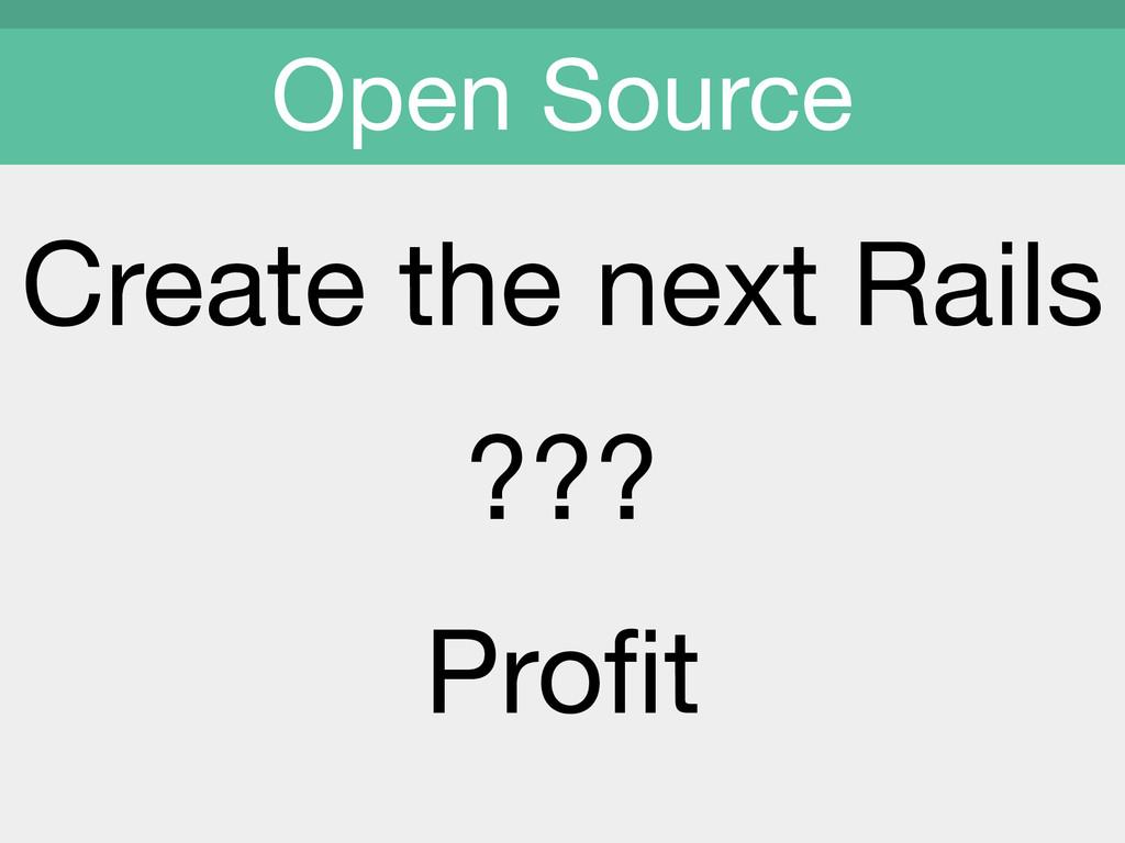 Create the next Rails  ???  Profit  Open Source