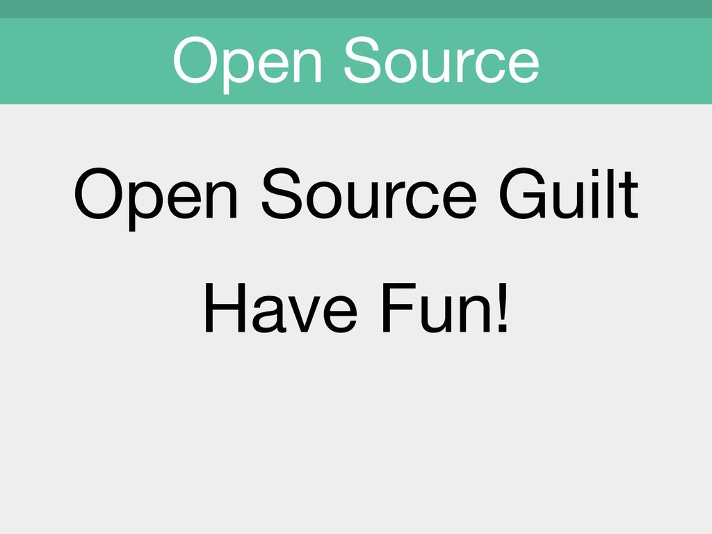 Open Source Guilt  Have Fun!  Open Source