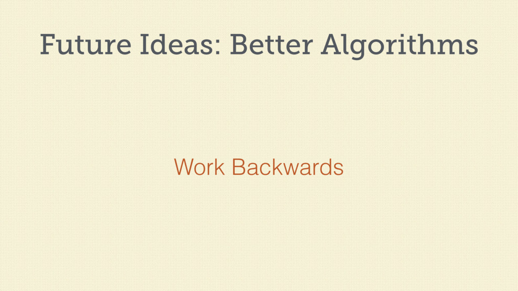 Future Ideas: Better Algorithms Work Backwards