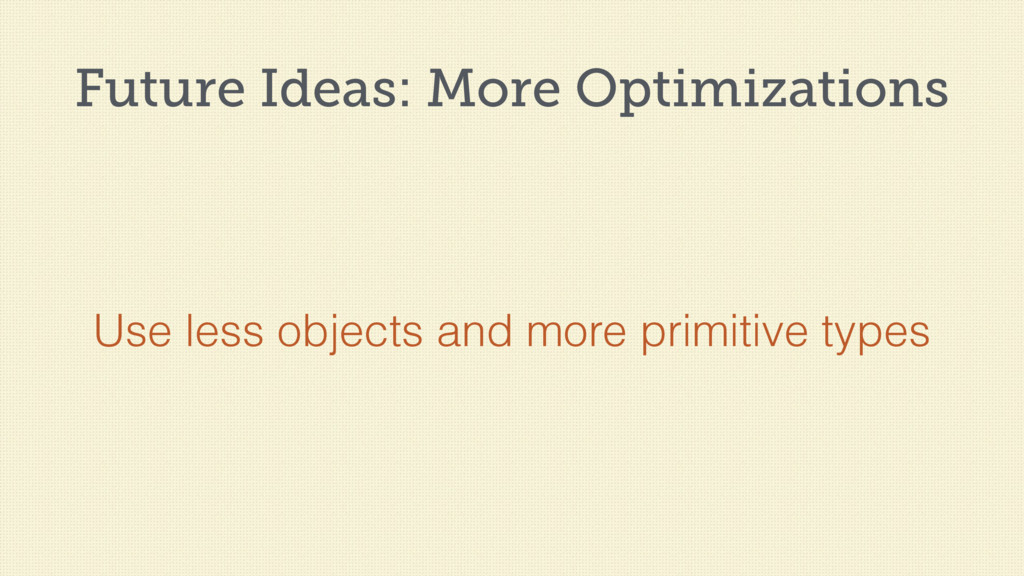 Future Ideas: More Optimizations Use less objec...