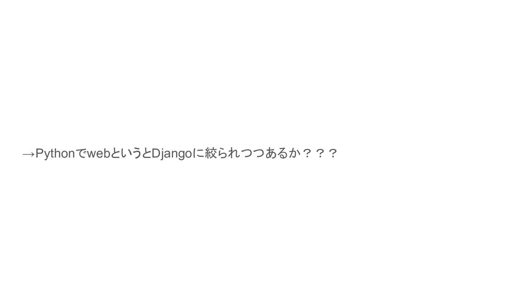Djangoの話しが多くてflaskやbottleといった違うPython製のWebFrame...