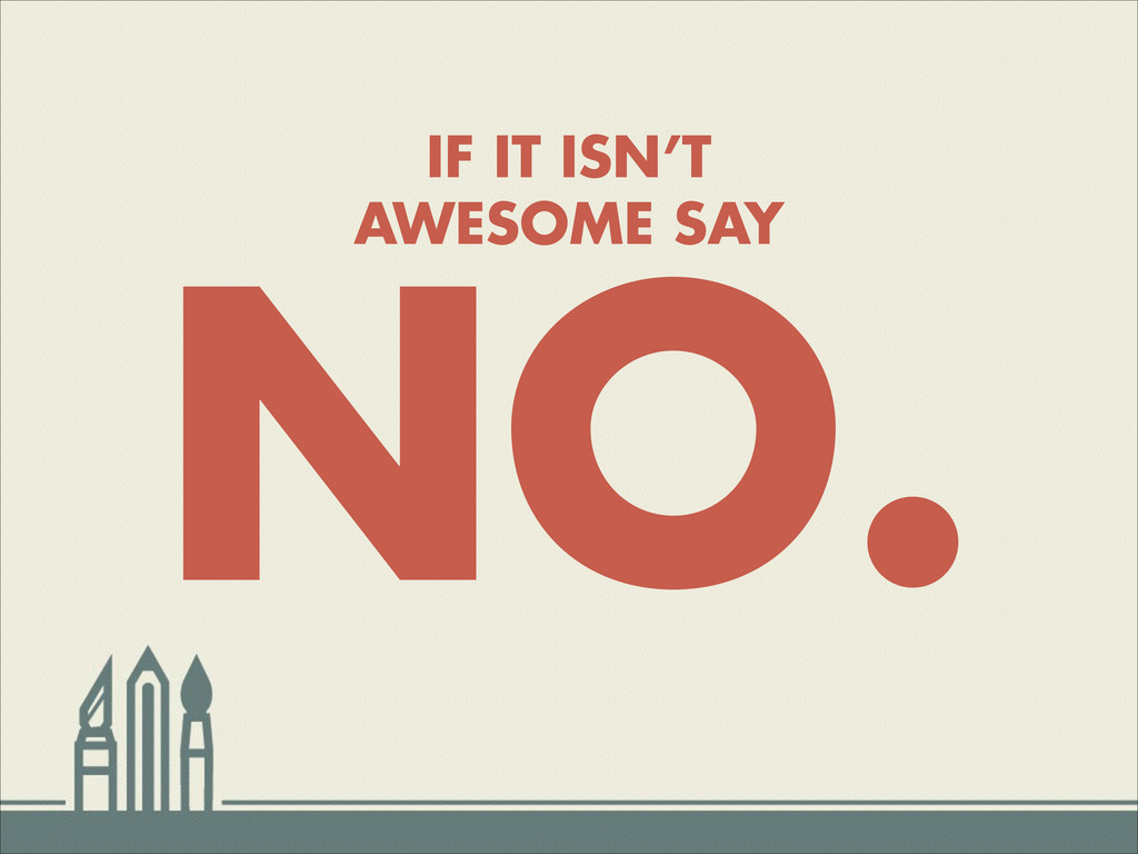 IF IT ISN'T AWESOME SAY NO.