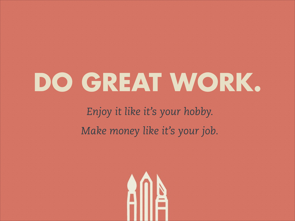 DO GREAT WORK. Enjoy it like it's your hobby. M...