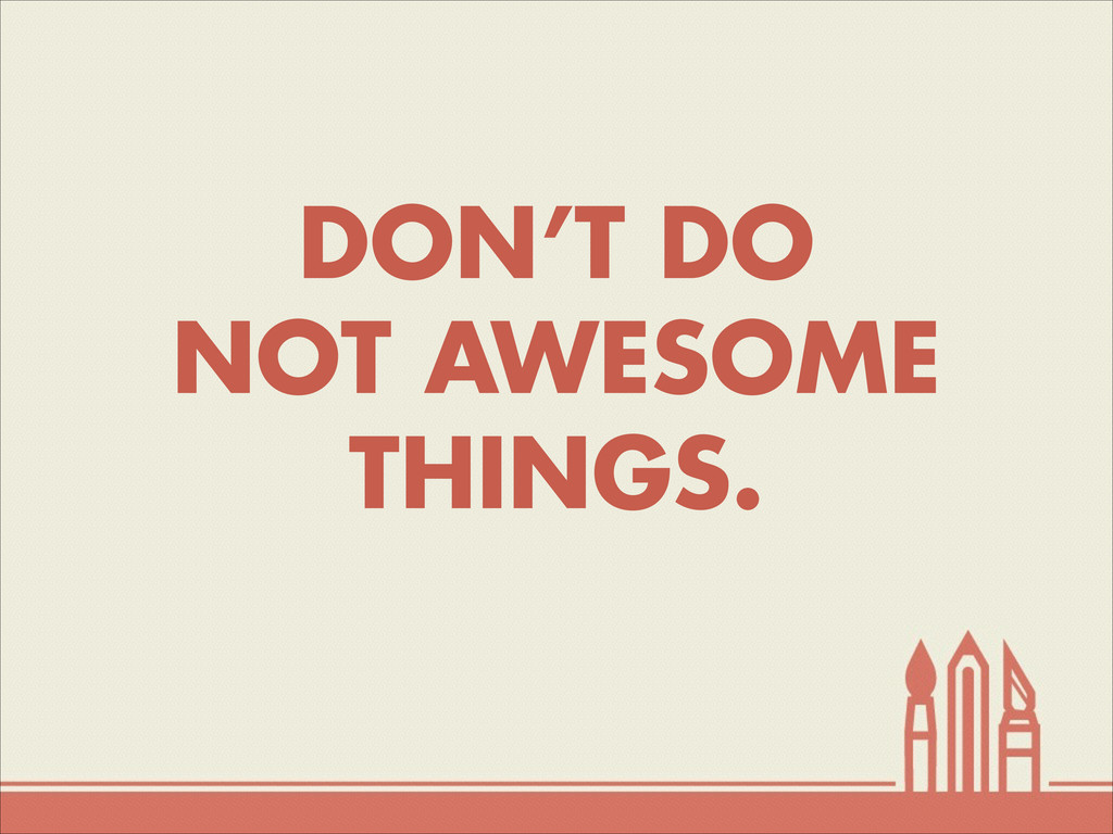 DON'T DO NOT AWESOME THINGS.