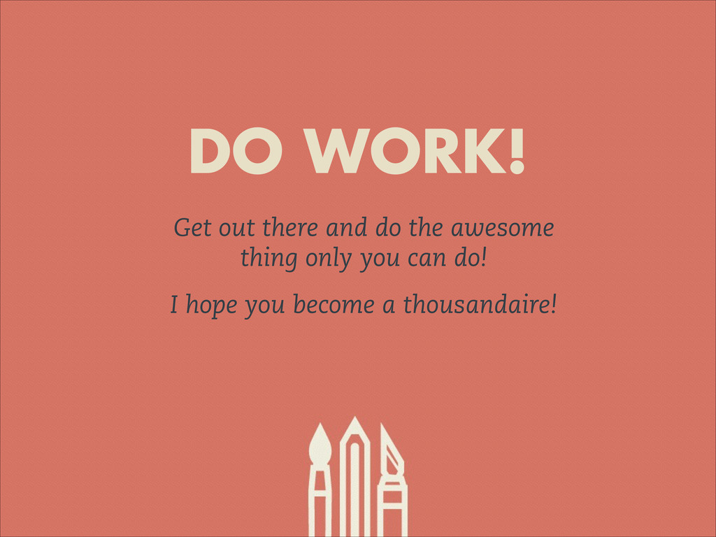 DO WORK! Get out there and do the awesome thing...