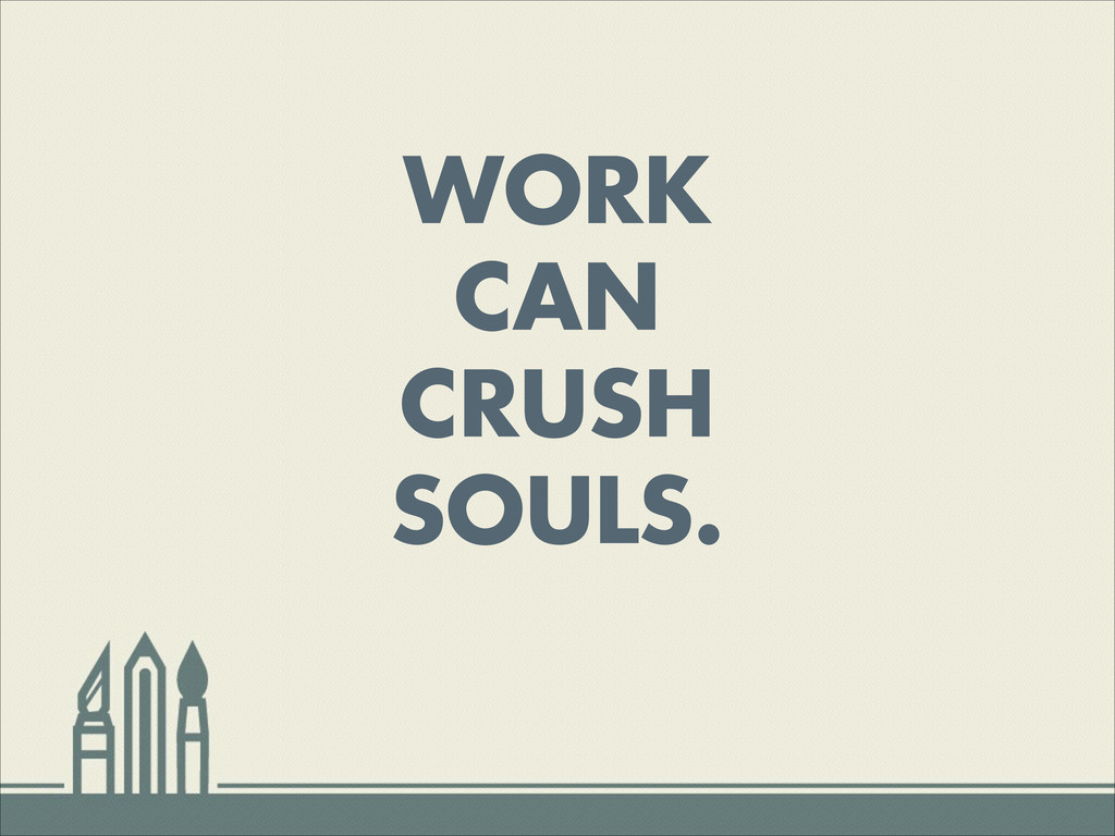 WORK CAN CRUSH SOULS.