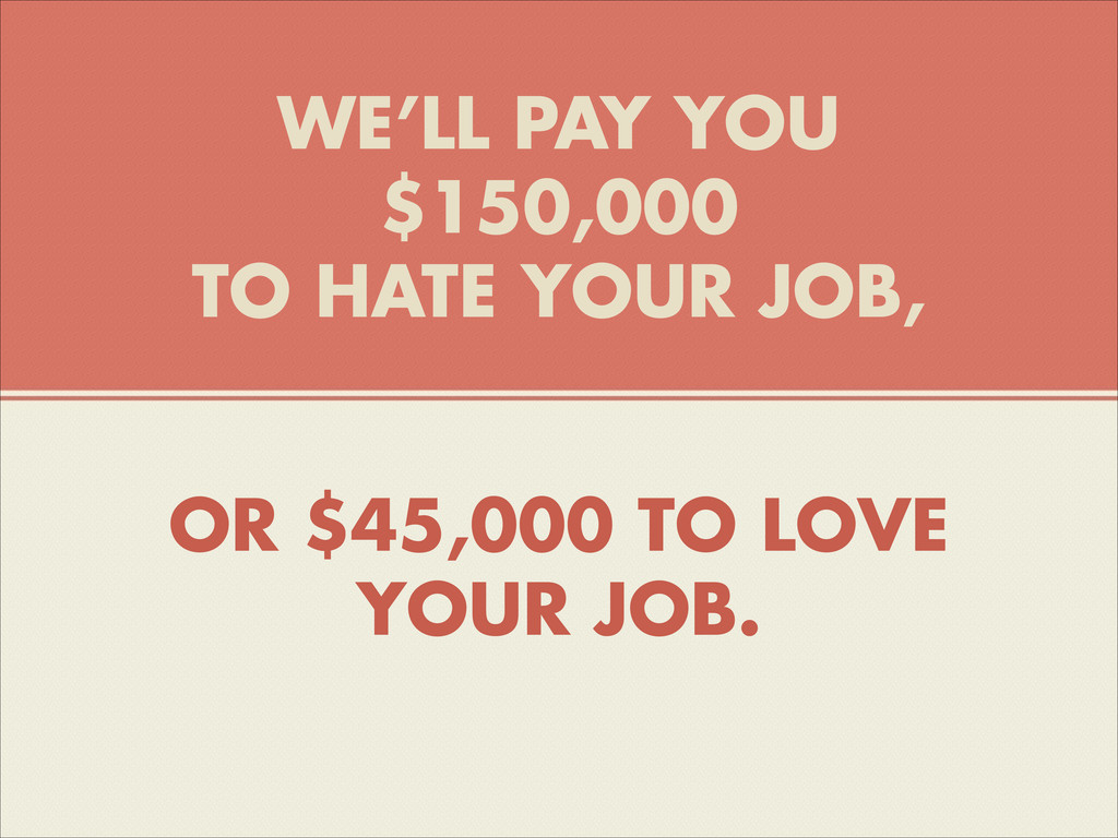 WE'LL PAY YOU $150,000 TO HATE YOUR JOB, OR $45...