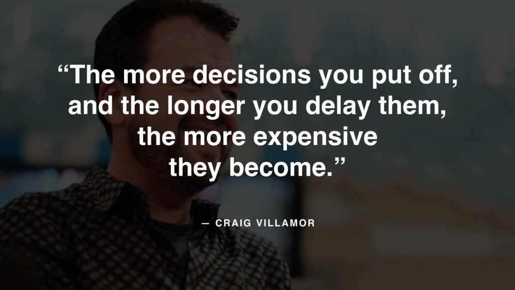 "— CRAIG VILLAMOR ""The more decisions you put of..."