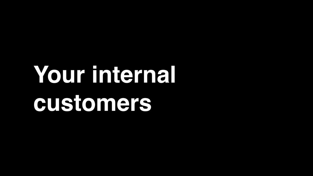 Your internal customers