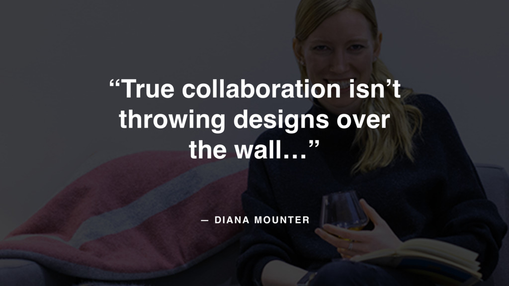 "— DIANA MOUNTER ""True collaboration isn't throw..."