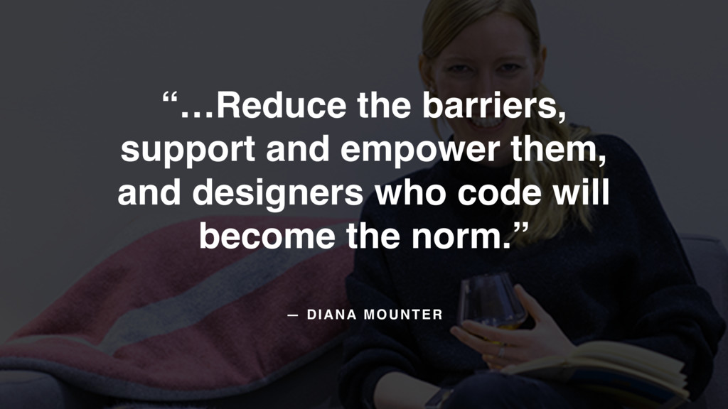 "— DIANA MOUNTER ""…Reduce the barriers,