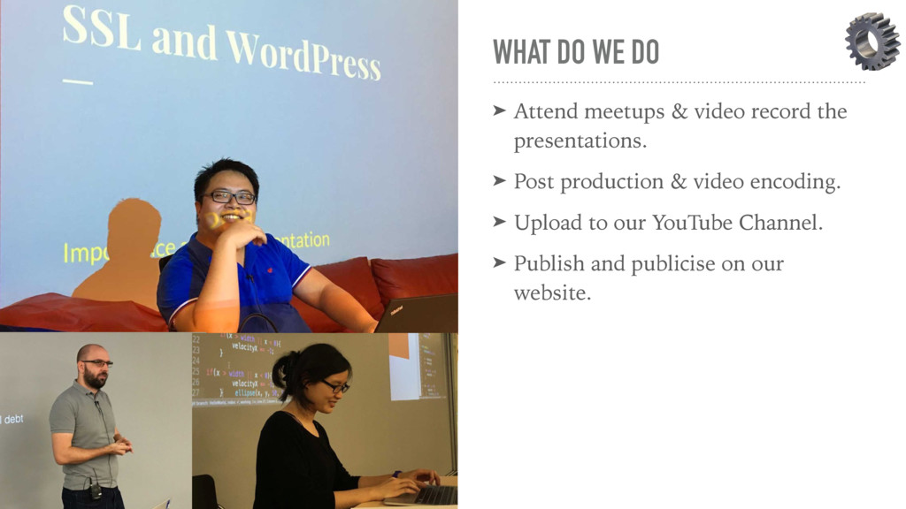 WHAT DO WE DO ➤ Attend meetups & video record t...