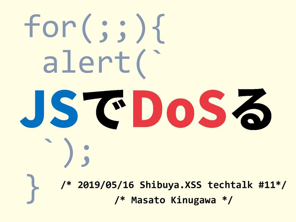 for(;;){ alert(` `); } /* 2019/05/16 Shibuya.XS...