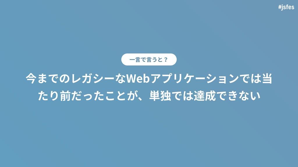 #jsfes 今までのレガシーなWebアプリケーションでは当 たり前だったことが、単独では達成...