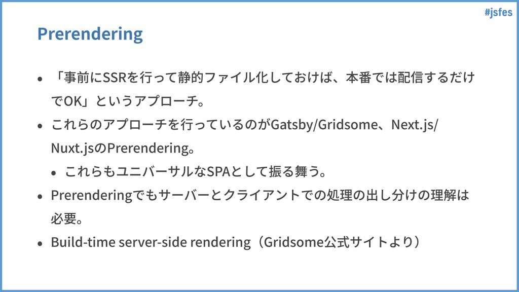 #jsfes Prerendering • 「事前にSSRを⾏って静的ファイル化しておけば、本...
