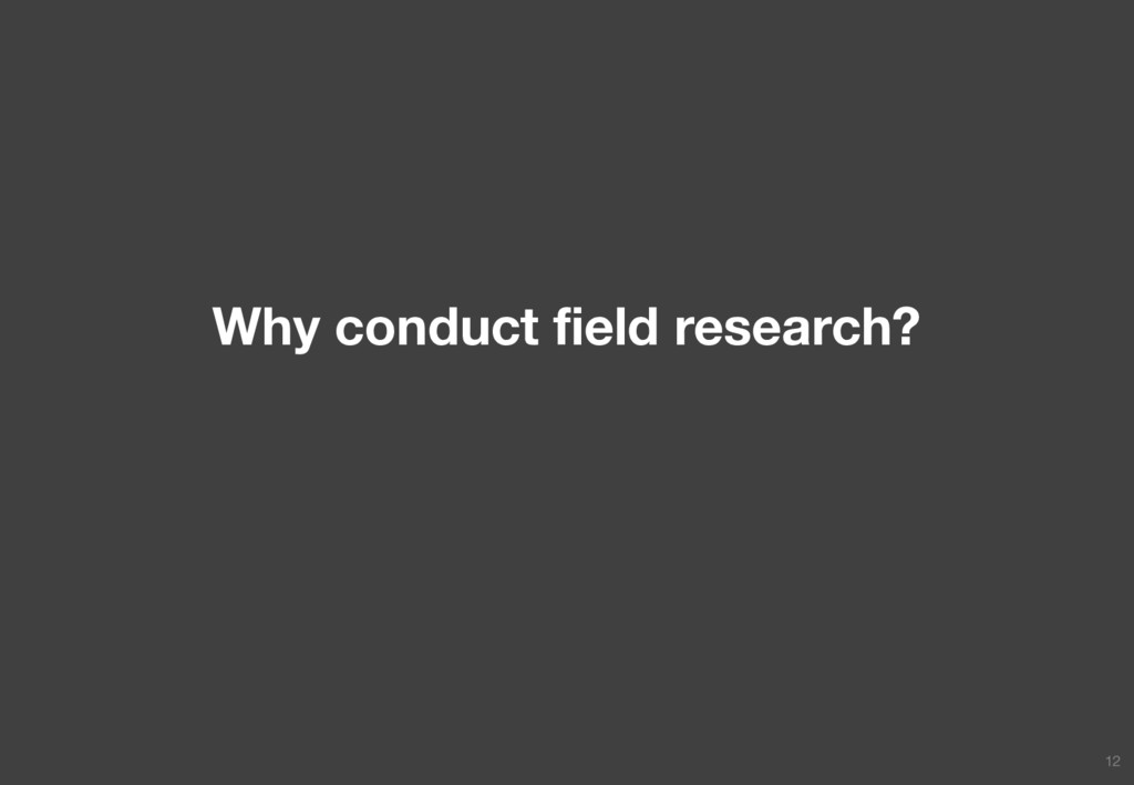 Why conduct field research? 12