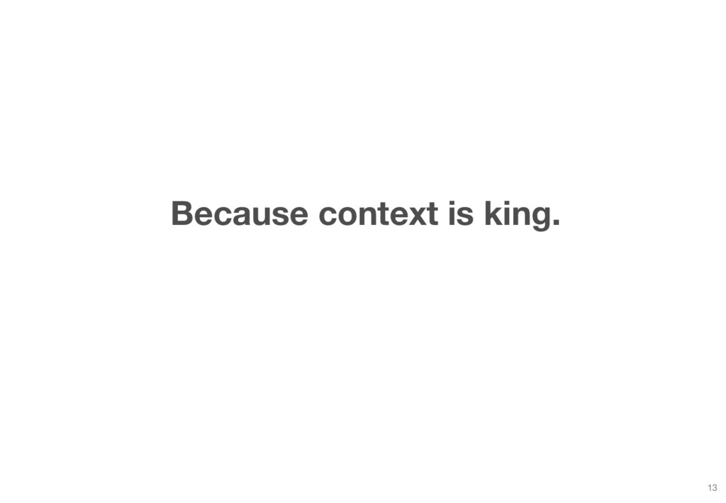 Because context is king. 13