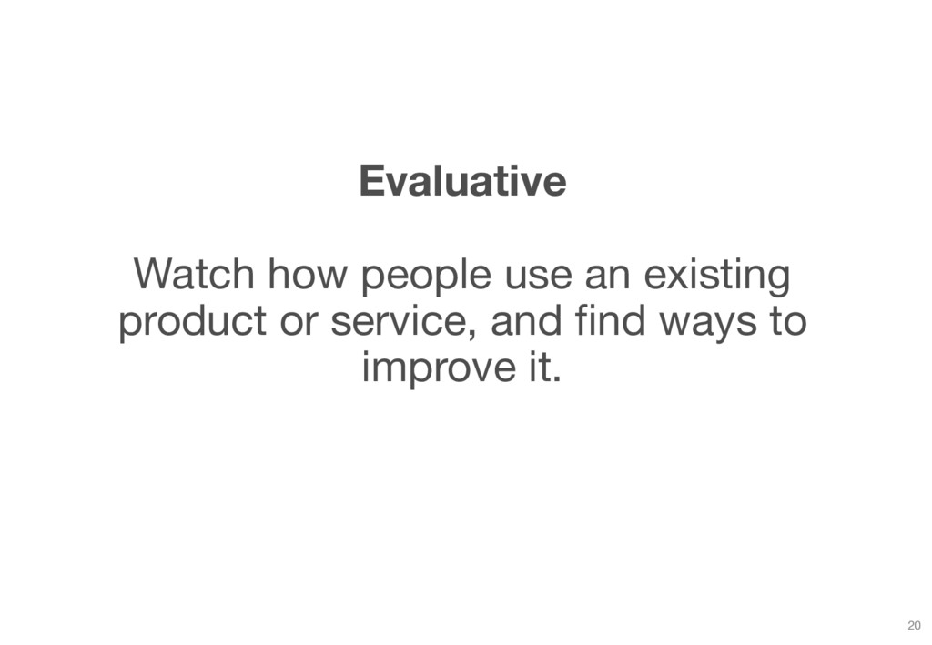Evaluative Watch how people use an existing pro...