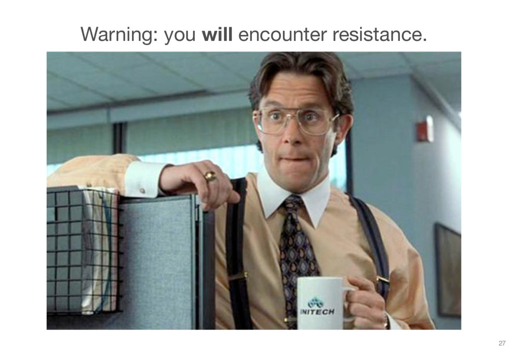 Warning: you will encounter resistance. 27