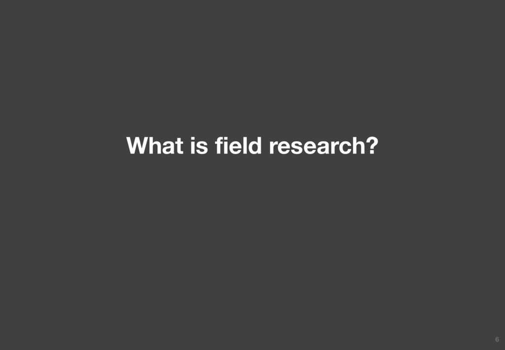 What is field research? 6