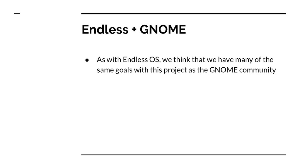 Endless + GNOME ● As with Endless OS, we think ...