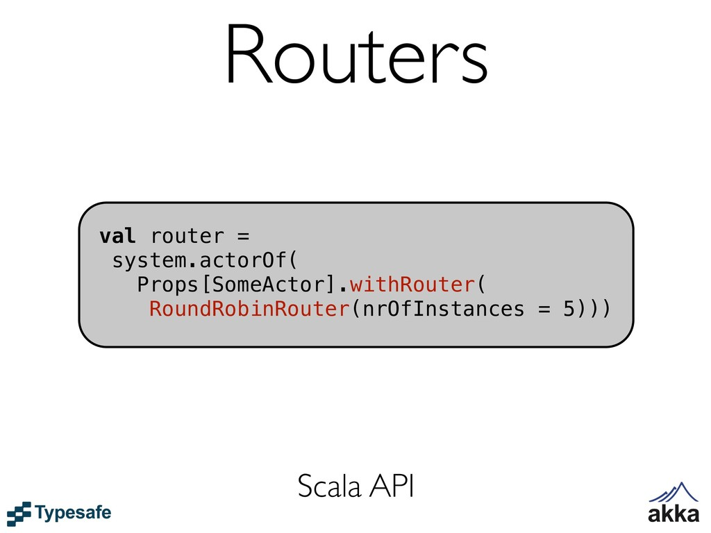 Routers val router = system.actorOf( Props[Some...