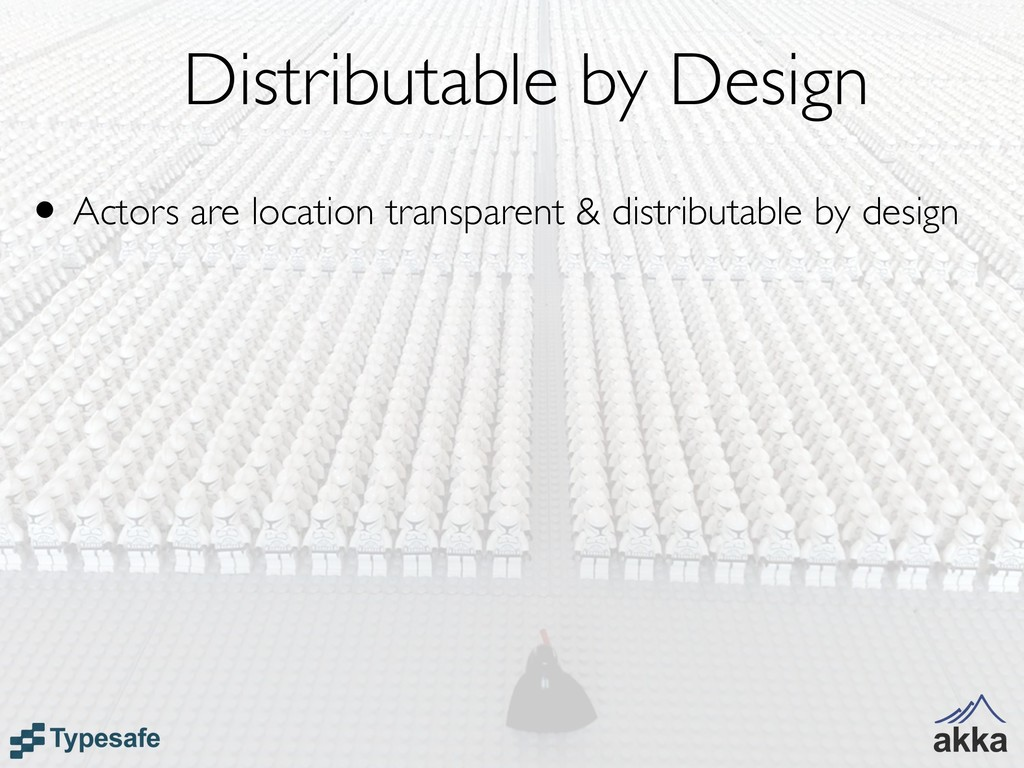 Distributable by Design • Actors are location t...