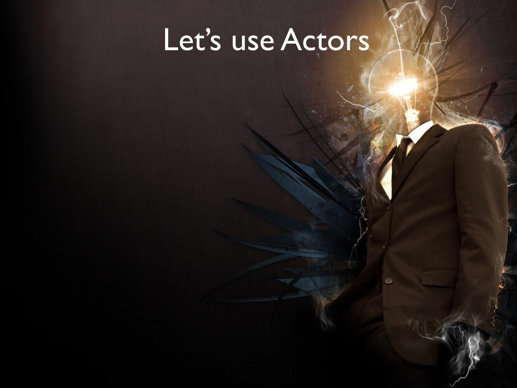 How can we achieve this? Let's use Actors