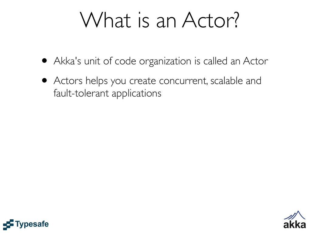 What is an Actor? • Akka's unit of code organiz...