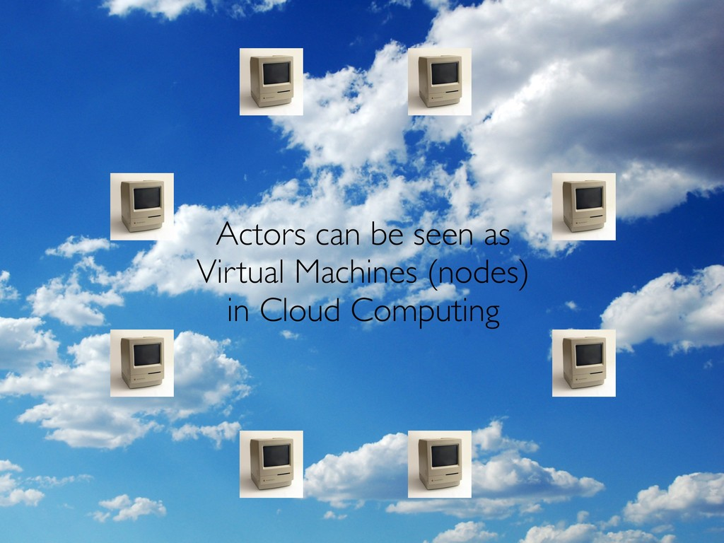Actors can be seen as Virtual Machines (nodes) ...