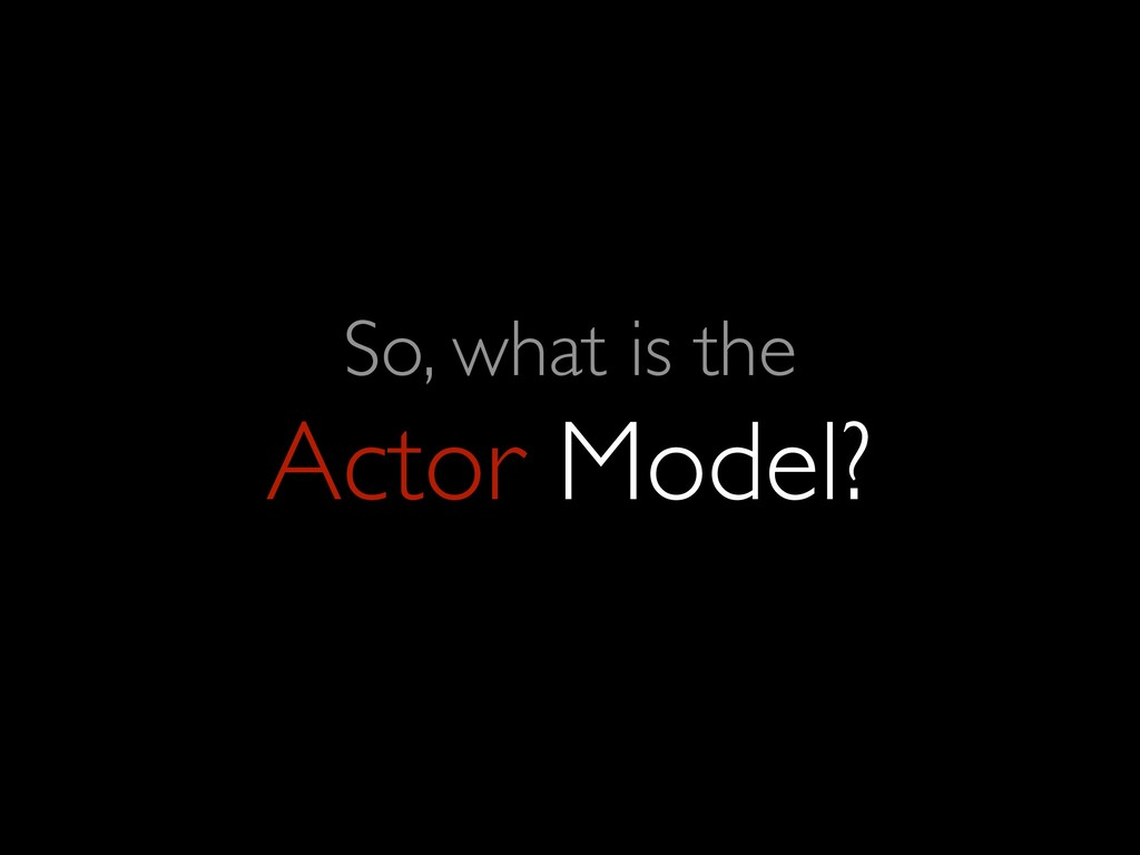 So, what is the Actor Model?