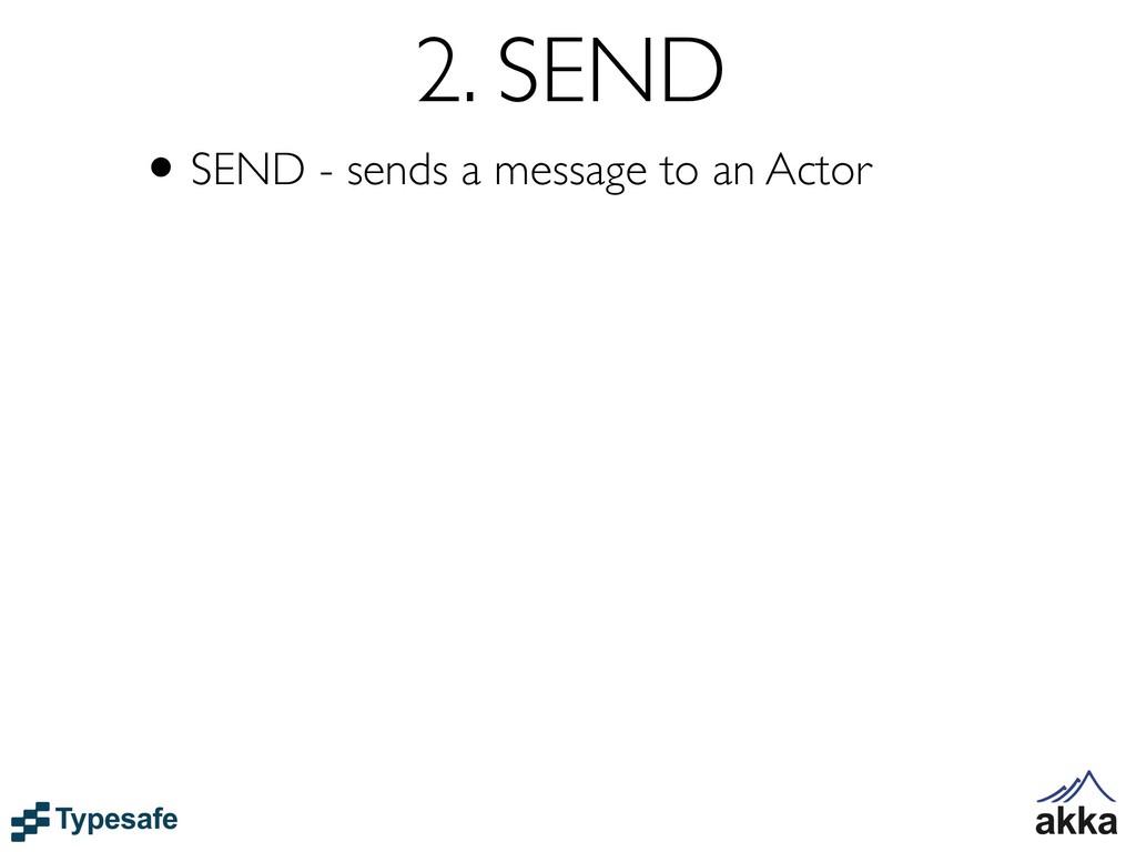 2. SEND •SEND - sends a message to an Actor