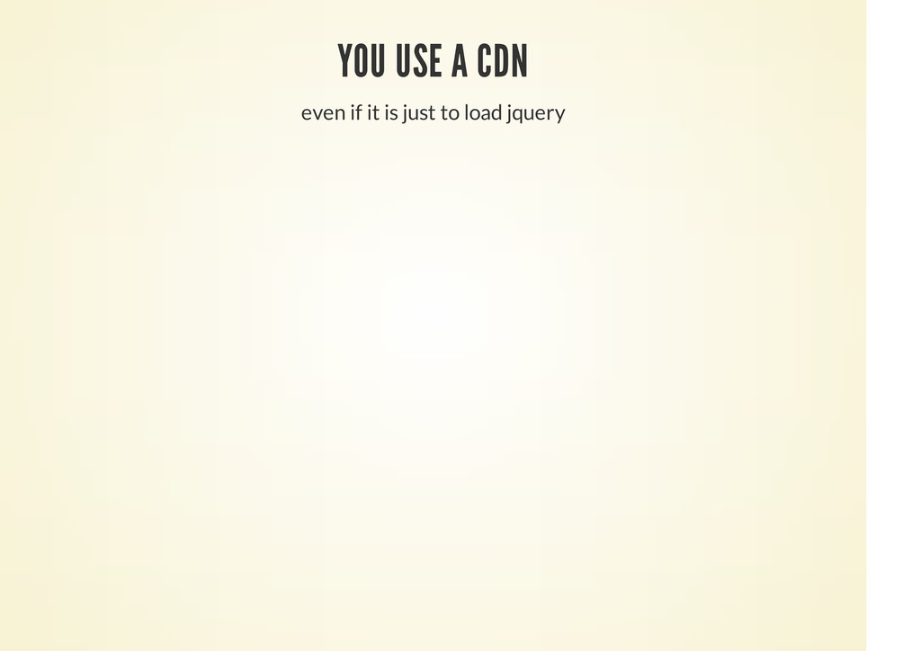 YOU USE A CDN even if it is just to load jquery
