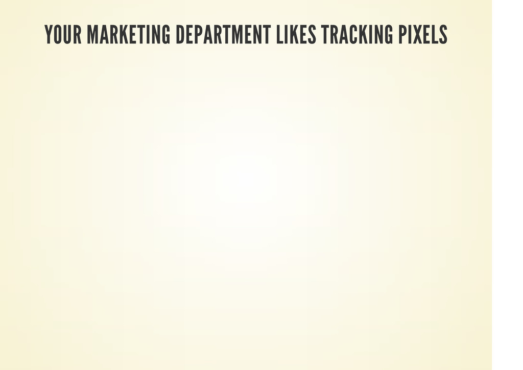 YOUR MARKETING DEPARTMENT LIKES TRACKING PIXELS