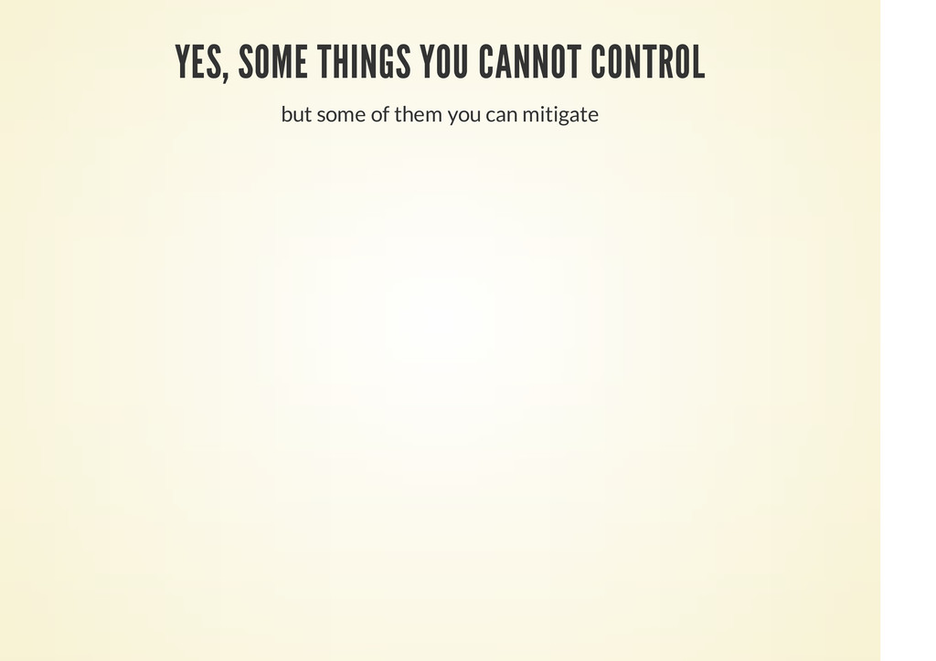 YES, SOME THINGS YOU CANNOT CONTROL but some of...